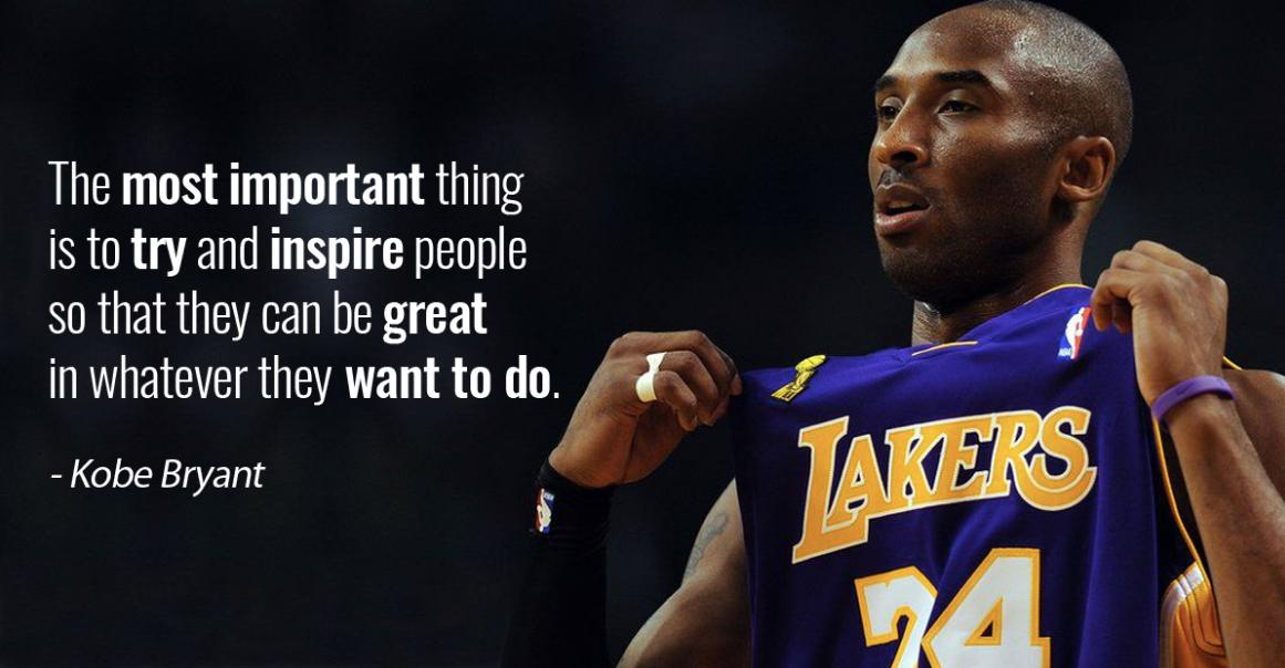 """The most important thing is to try and inspire people so that they can be great in whatever they want to do."" – Kobe Bryant [1161×604]"
