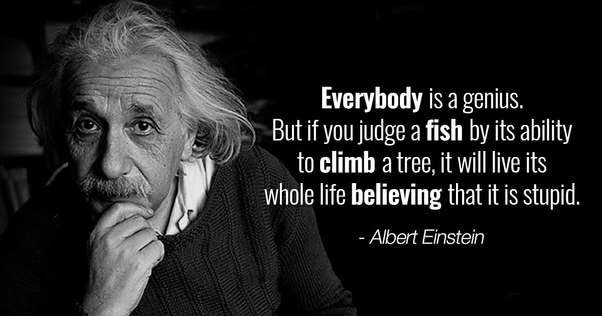 """Everybody is a genius. But if you judge a fish by its ability to climb a tree, it will live its whole life believing that it is stupid."" – Albert Einstein [1200×630]"