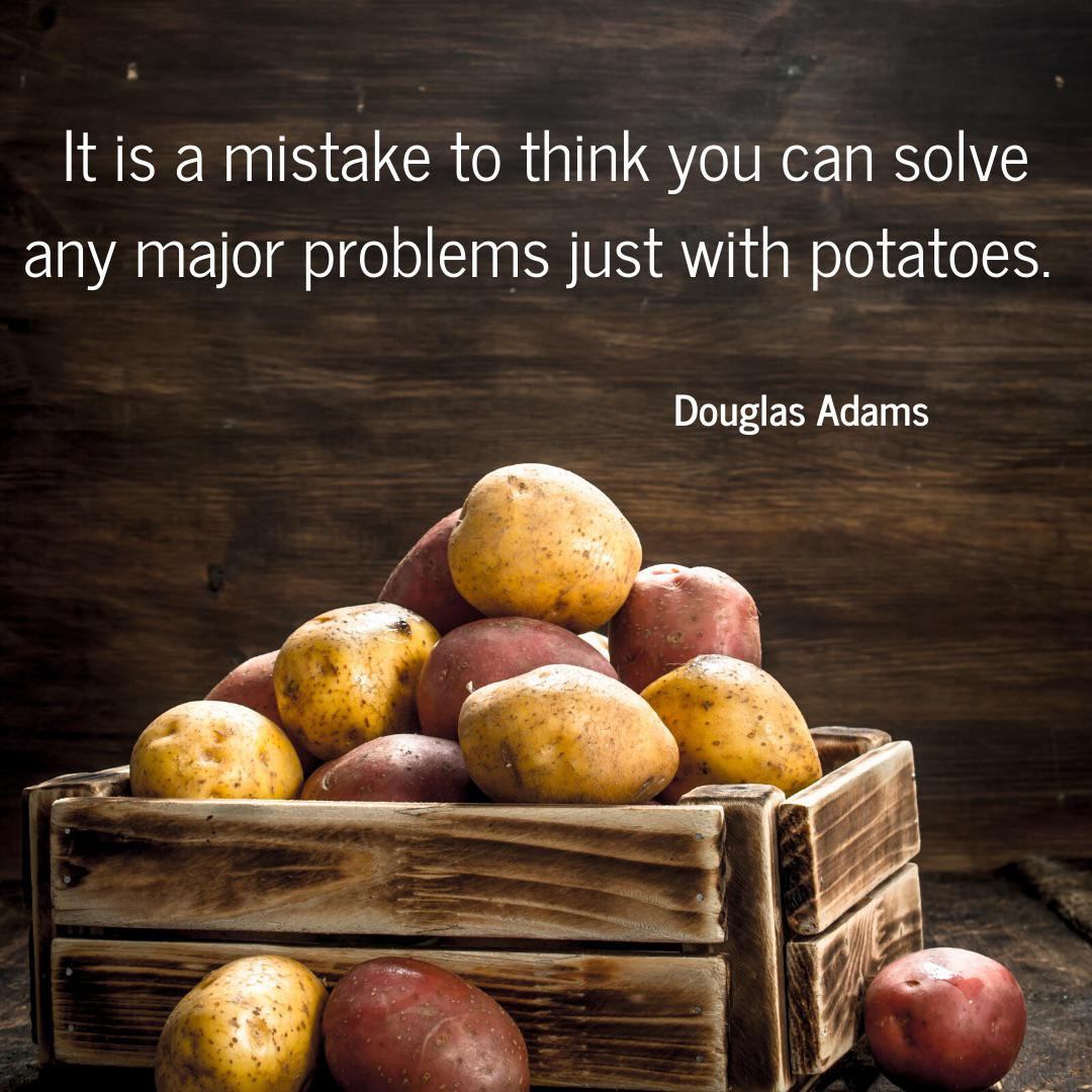"""It is a mistake to think you can solve any major problems just with potatoes."" – Douglas Adams [1080×1080]"