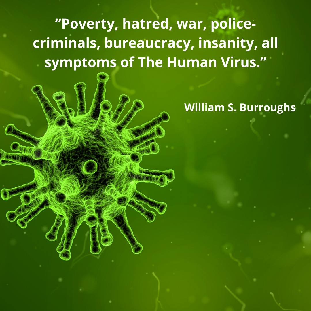 """Poverty, hatred, war, police-criminals, bureaucracy, insanity, all symptoms of The Human Virus."" – William S. Burroughs [1080×1080]"