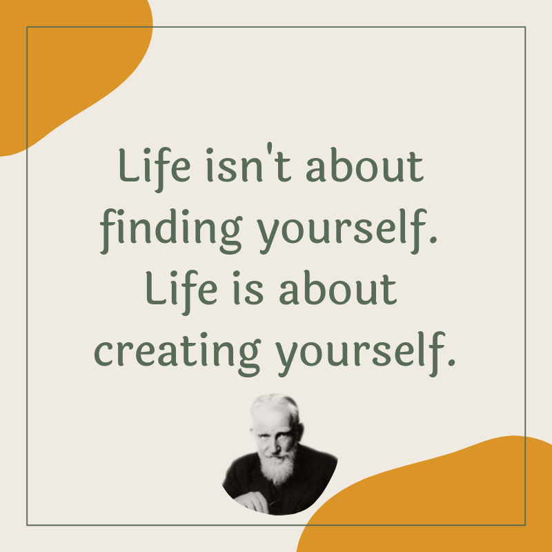"""Life isn't about finding yourself. Life is about creating yourself."" – George Bernard Shaw [800×800]"