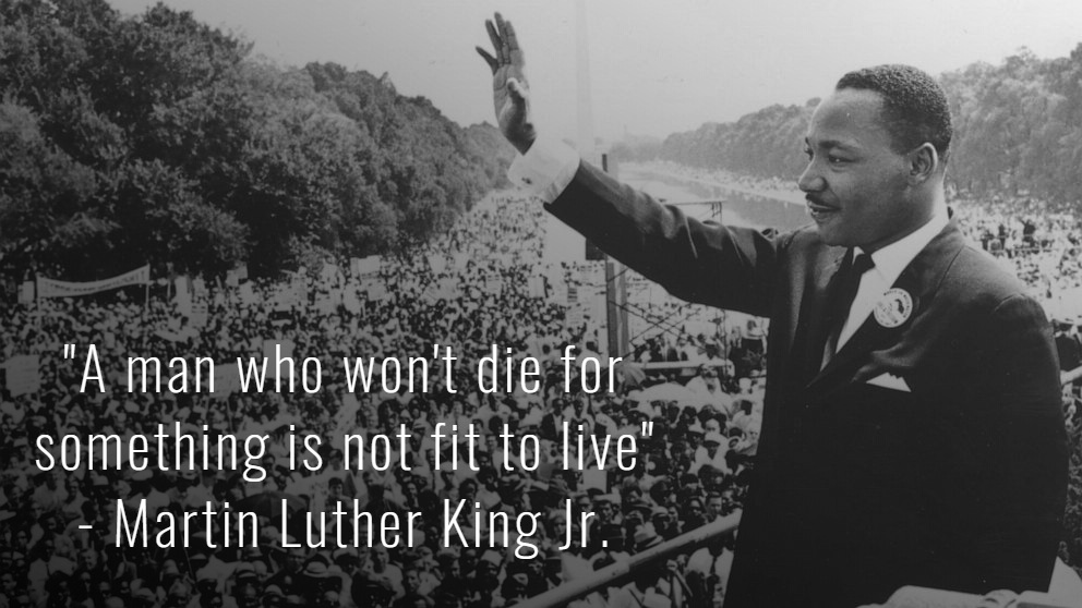 """A man who won't die for something is not fit to live"" – Martin Luther King Jr. [992×558][OC]"