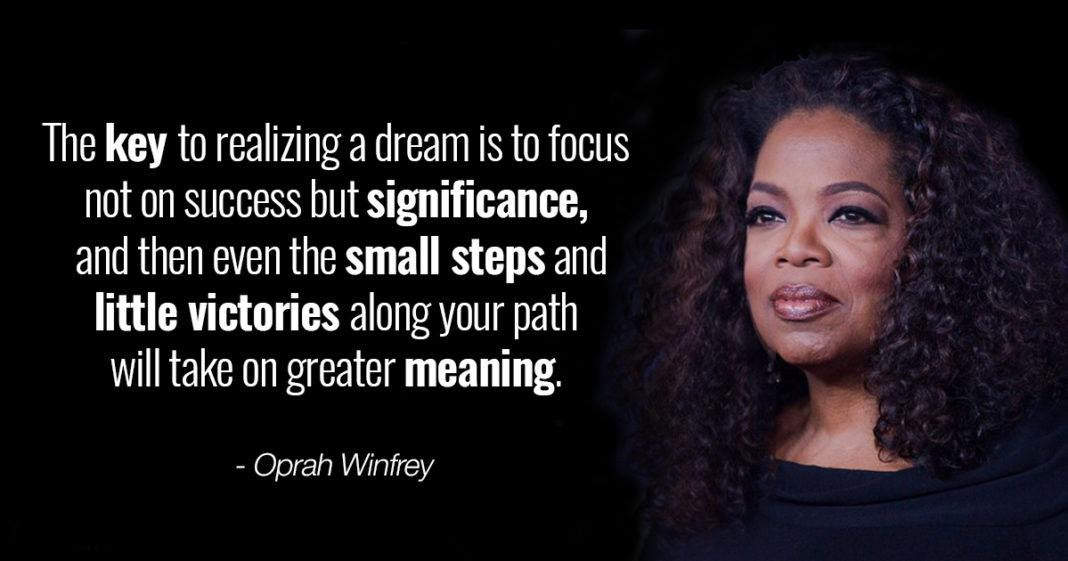 """The key to realizing a dream is to focus not on success but significance, and then even the small steps and little victories along your path will take on greater meaning."" – Oprah Winfrey [1068×561]"