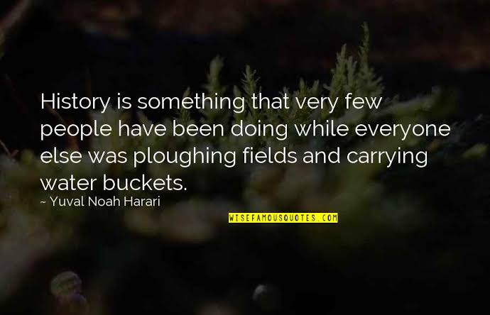 History is something that very few people have been doing while everyone else was ploughing fields and carrying water buckets. ~ Yuval https://inspirational.ly
