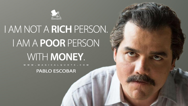 I am not a rich person. I am a poor person with money.Pablo Escobar(1200×850)