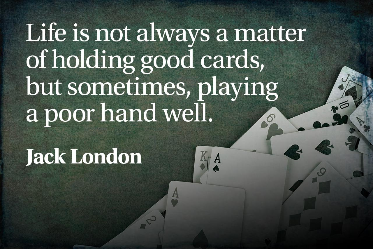 """Life is not always a matter of holding good cards, but sometimes, playing a poor hand well."" – Jack London [1280×853] [OC]"