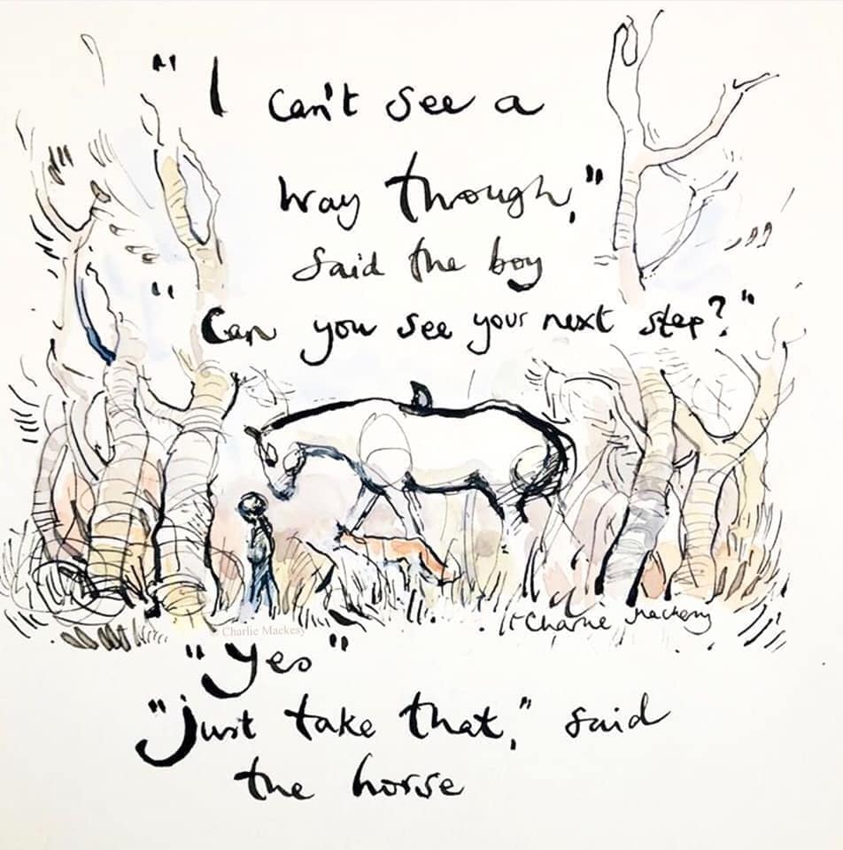"""I can't see a way through"" said the boy. … ""Can you see your next step?"" … ""Yes."" … ""Just take that"" said the horse. – quote and art by Charlie Mackesy [952 x 960]"
