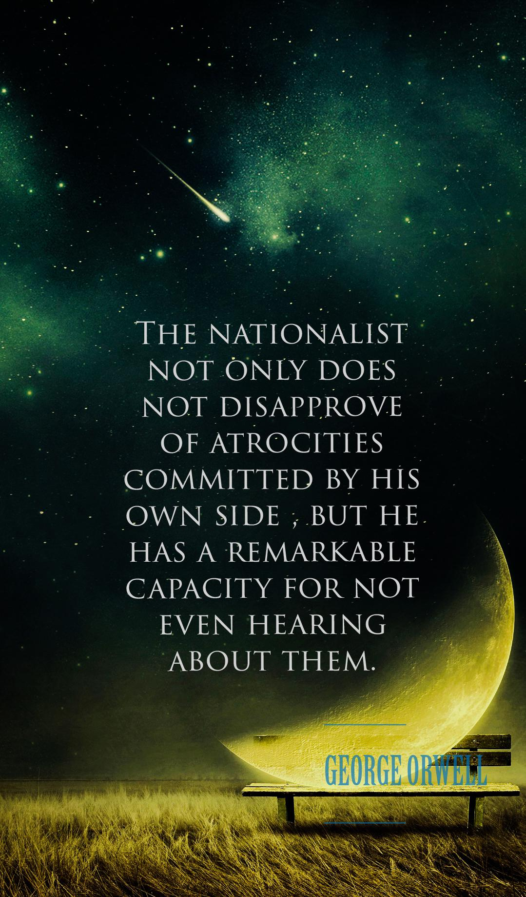 The Nationalist not only ……. George Orwell [ 1079 * 1838 ]