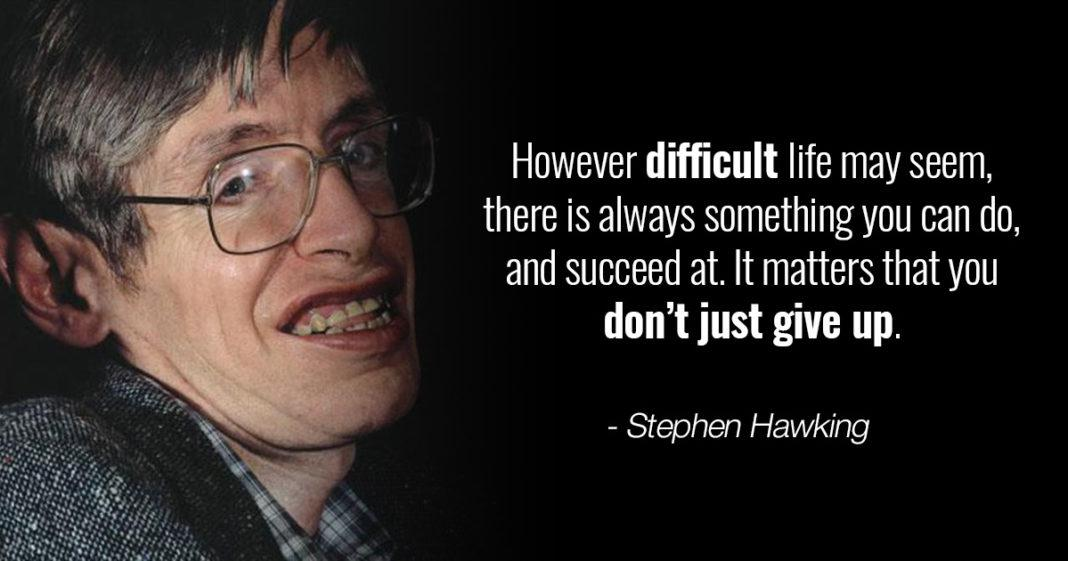 """However difficult life may seem, there is always something you can do, and succeed at. It matters that you don't just give up."" – Stephen Hawking [1068×561]"
