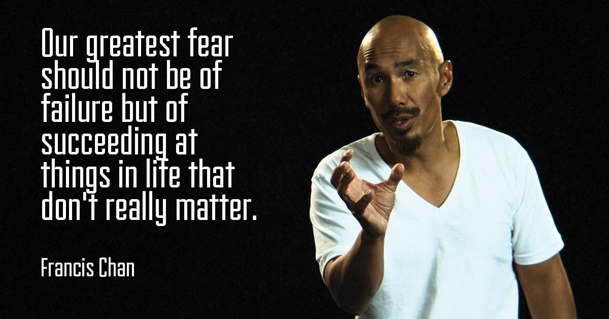 """Our greatest fear should not be of failure, but of succeeding at things in life that don't really matter"" – Francis Chan [1200 x 628]"