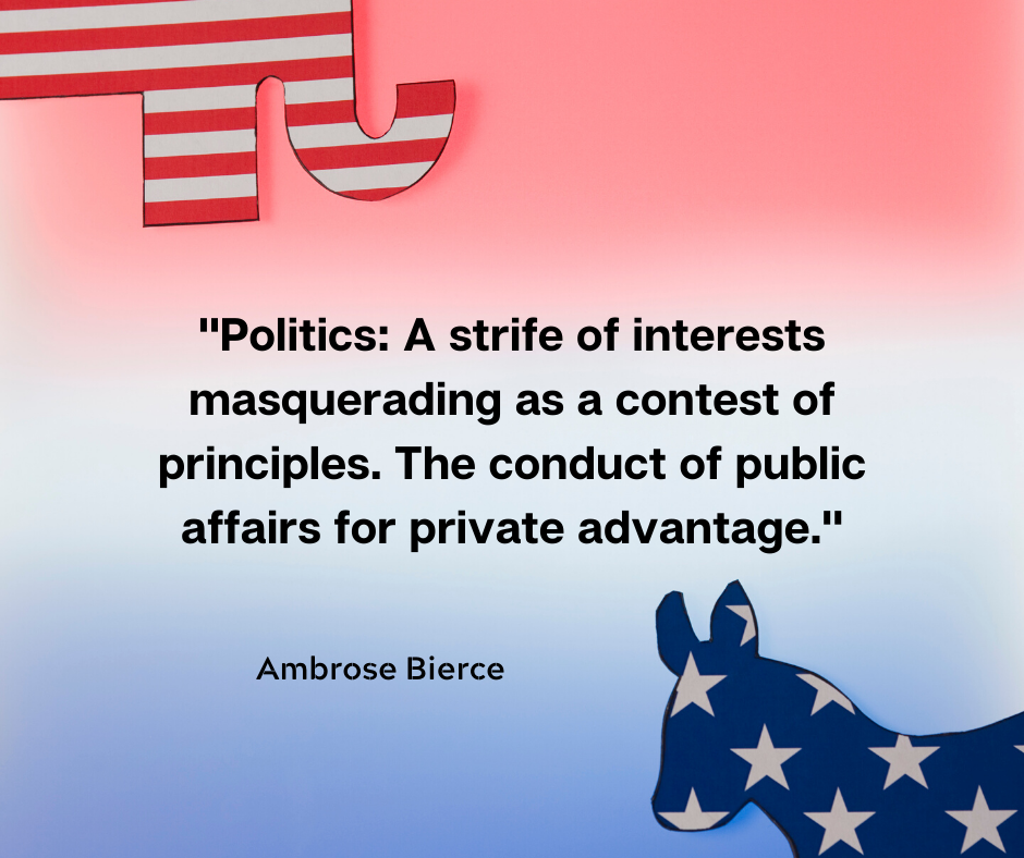 """Politics: A strife of interests masquerading as a contest of principles. The conduct of public affairs for private advantage."" – Ambrose Bierce [1080×1080]"