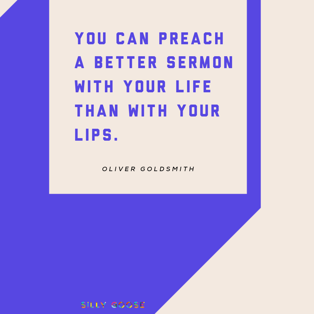 """You can preach a better sermon with your life than with your lips."" —Oliver Goldsmith [1000×1000]"