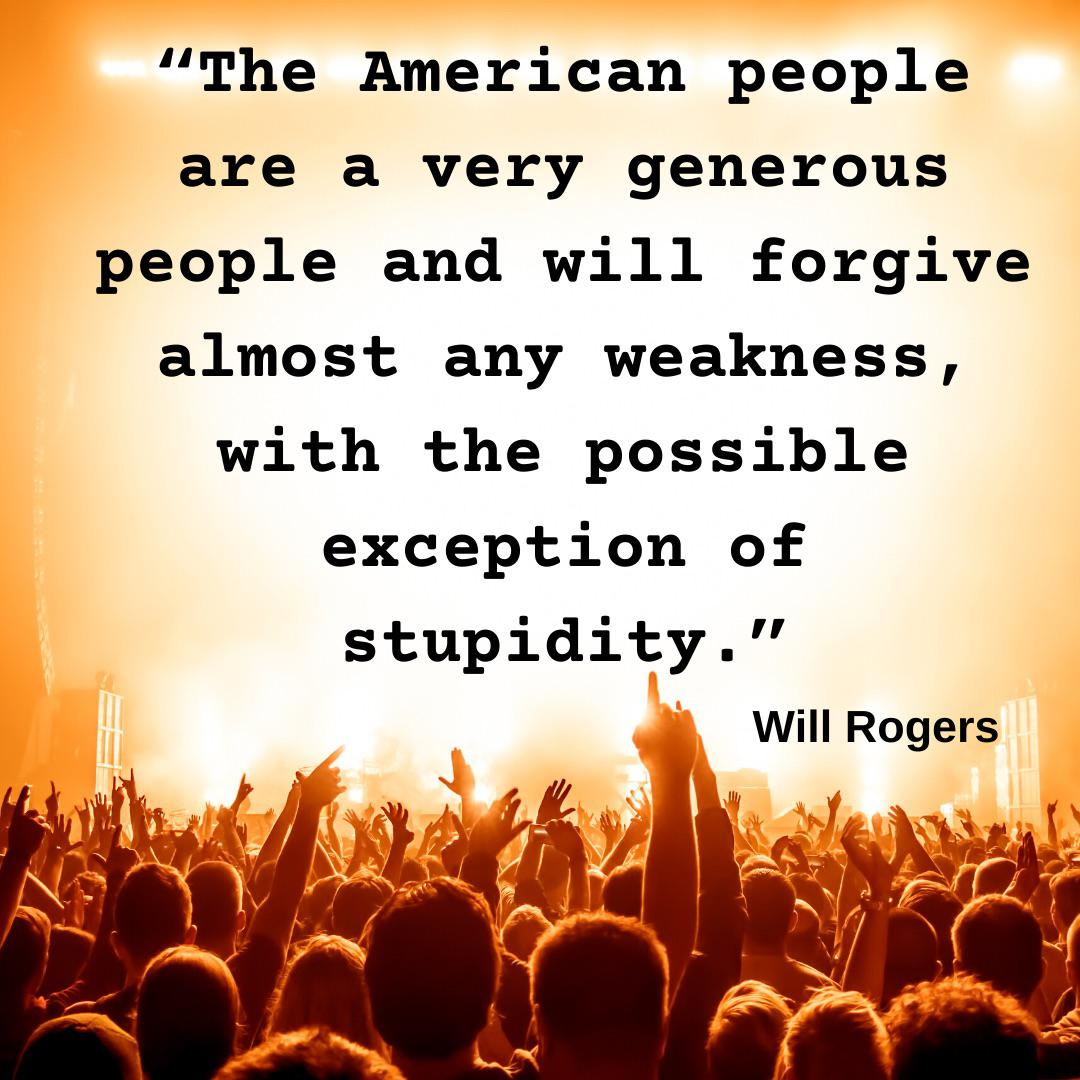 The American people are a very generous people and will forgive almost any weakness, with the possible exception of stupidity. – Will Rogers [1080×1080]