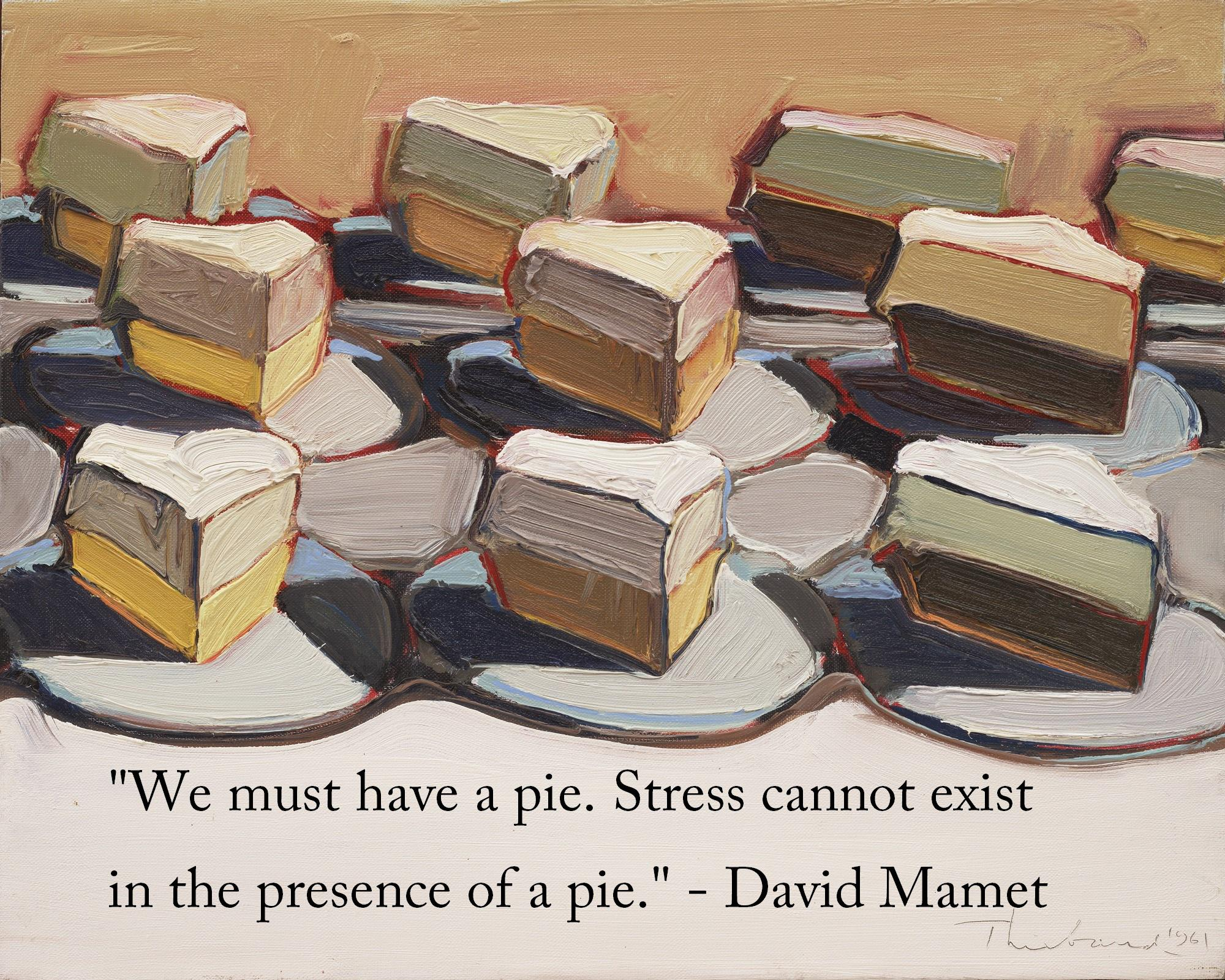 """We must have a pie. Stress cannot exist in the presence of a pie."" – David Mamet [2000×1601]"
