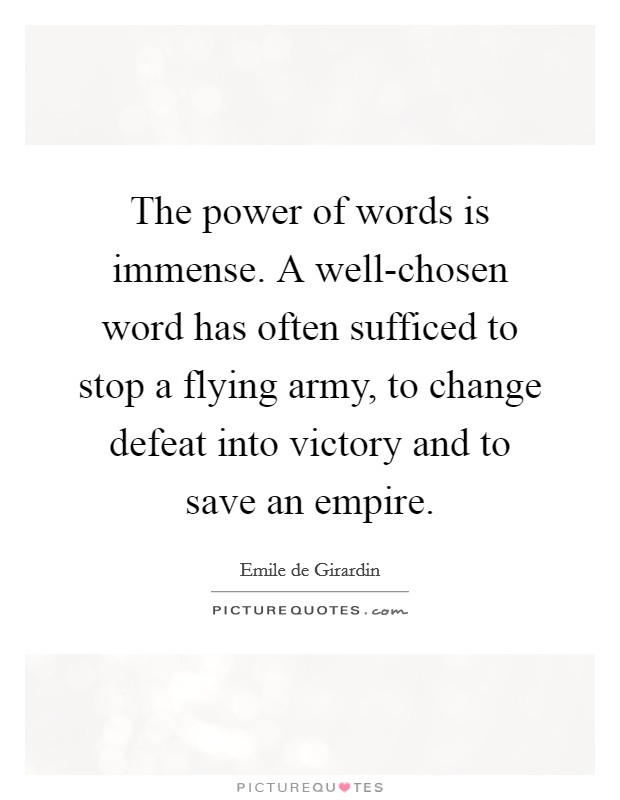 """The power of words is immense. A well chosen word has often sufficed to stop a flying army, to change defeat into victory and to save an empire."" – Emile de Girardin [620×800]"