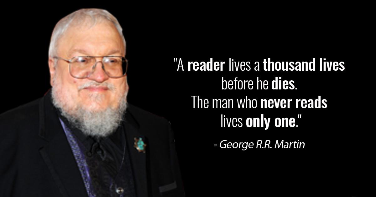 """A reader lives a thousand lives before he dies. The man who never reads lives only one."" – George R.R. Martin [1200×630]"