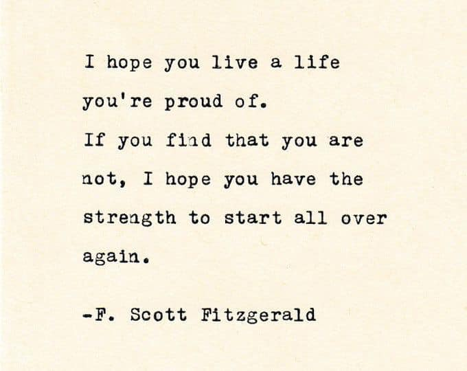 I hOpe you live a life you're proud of. If you find that you are not, I hope you have the strength to start all over again a -F. https://inspirational.ly