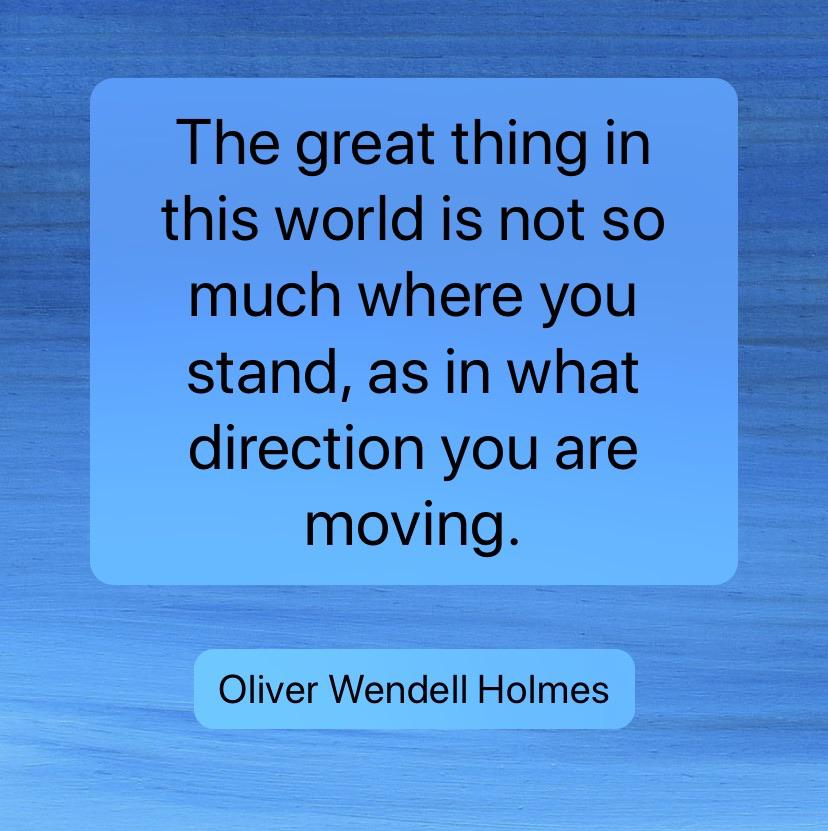 [Image] The great thing in this world is not so much where you stand, as in what direction you are moving. – Oliver Wendell Holmes