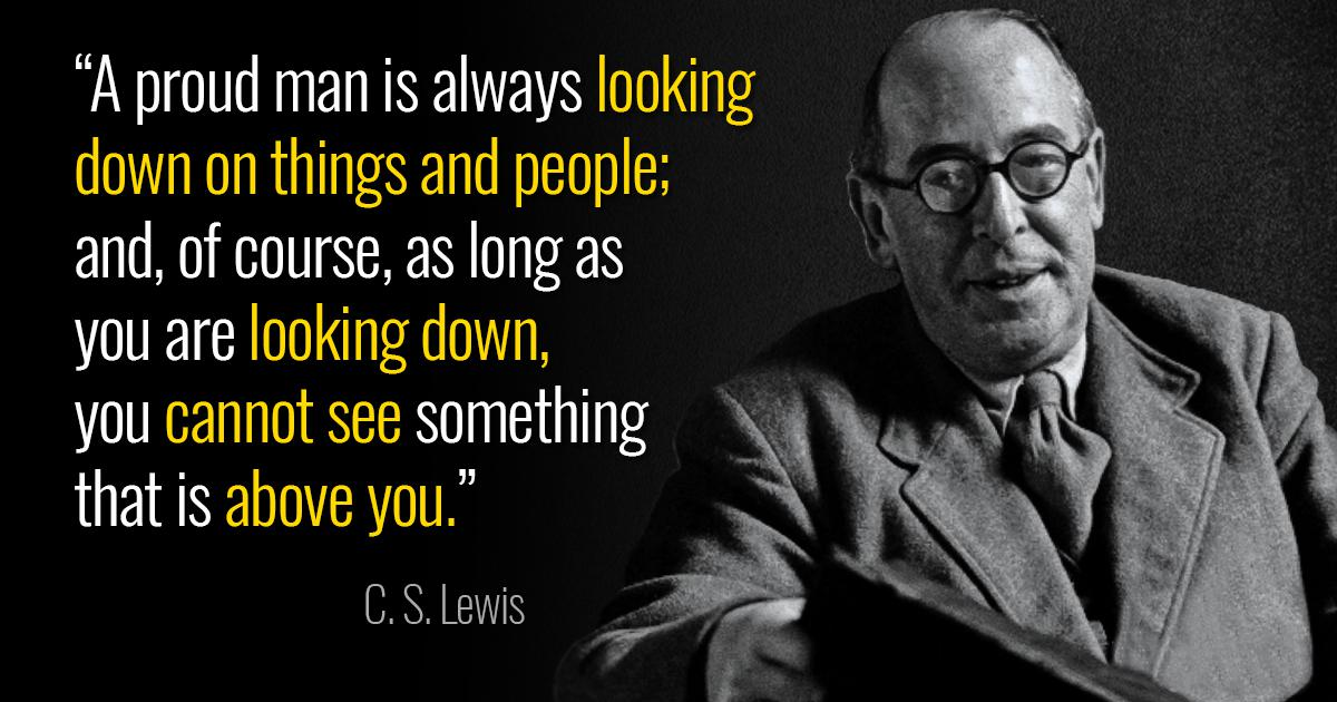 """A proud man is always looking down on things and people; and, of course, as long as you are looking down, you cannot see something that is above you."" – C.S. Lewis [1200×630]"
