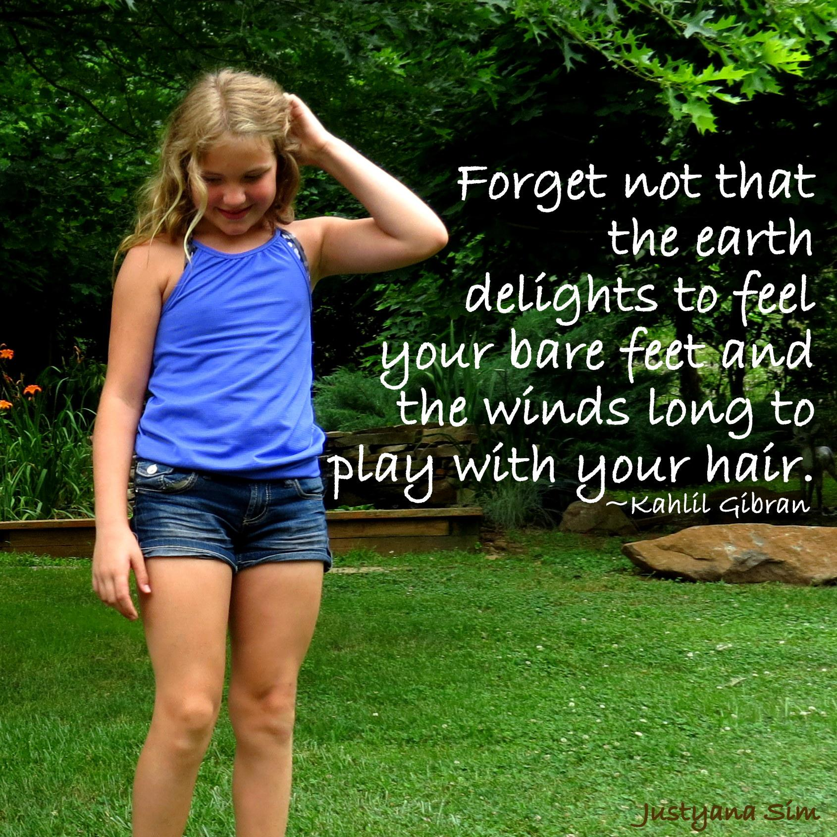 Forget not that the earth delights to feel your bare feet and the winds long to play with your hair. -Kahlil Gibran (1690×1690)