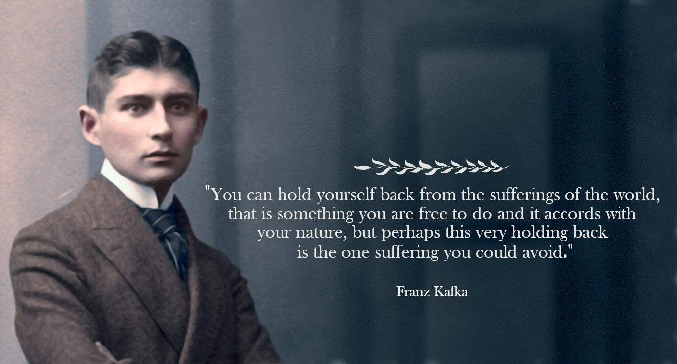 """You can hold yourself back from the sufferings of the world […] but perhaps this very holding back is the one suffering you could avoid."" – Franz Kafka [1366×735]"