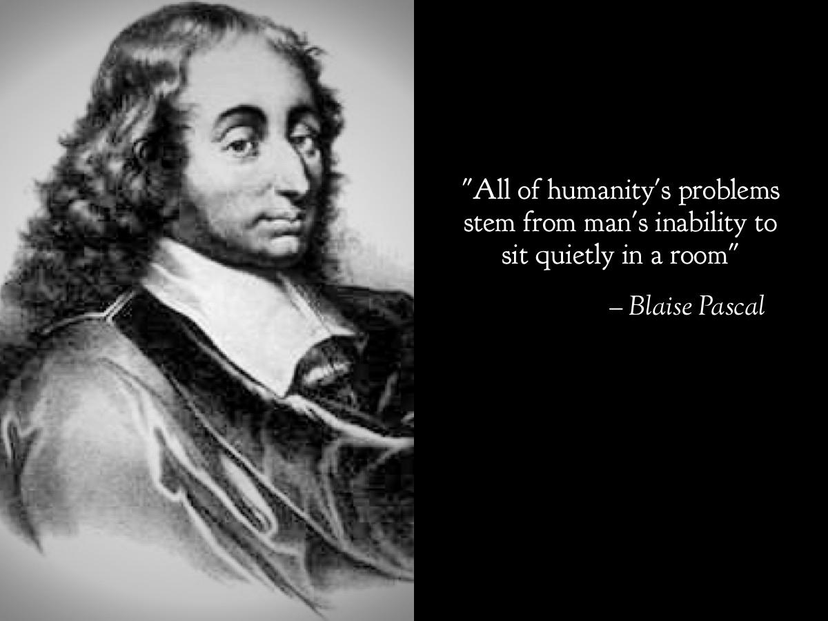 """All of humanity's problems stem from man's inability to sit quietly in a room"" – Blaise Pascal [1200×900]"