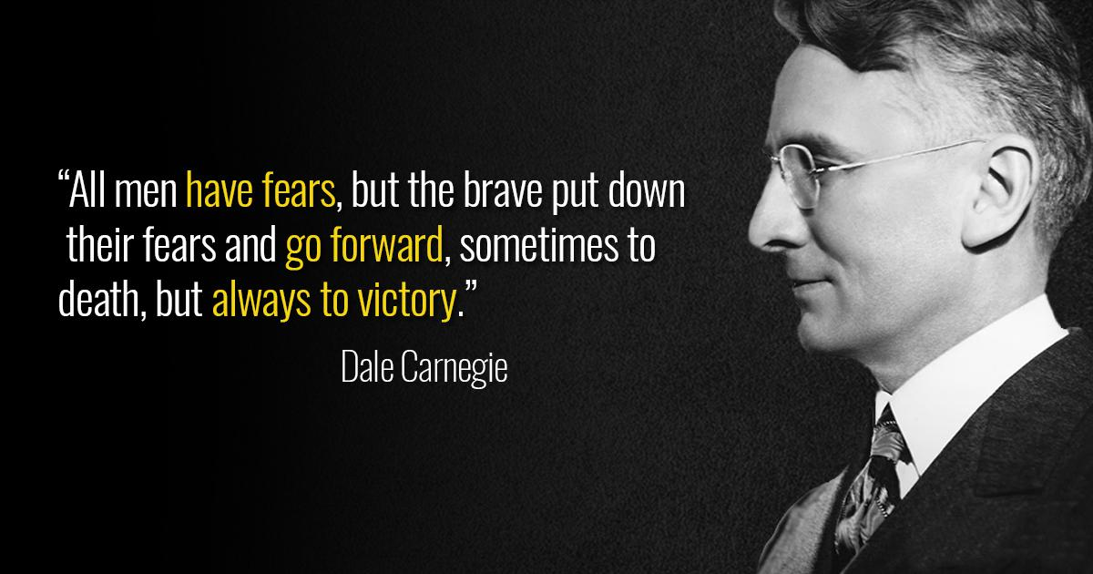 """All men have fears, but the brave put down their fears and go forward, sometimes to death, but always to victory."" – Dale Carnegie [1200×630]"