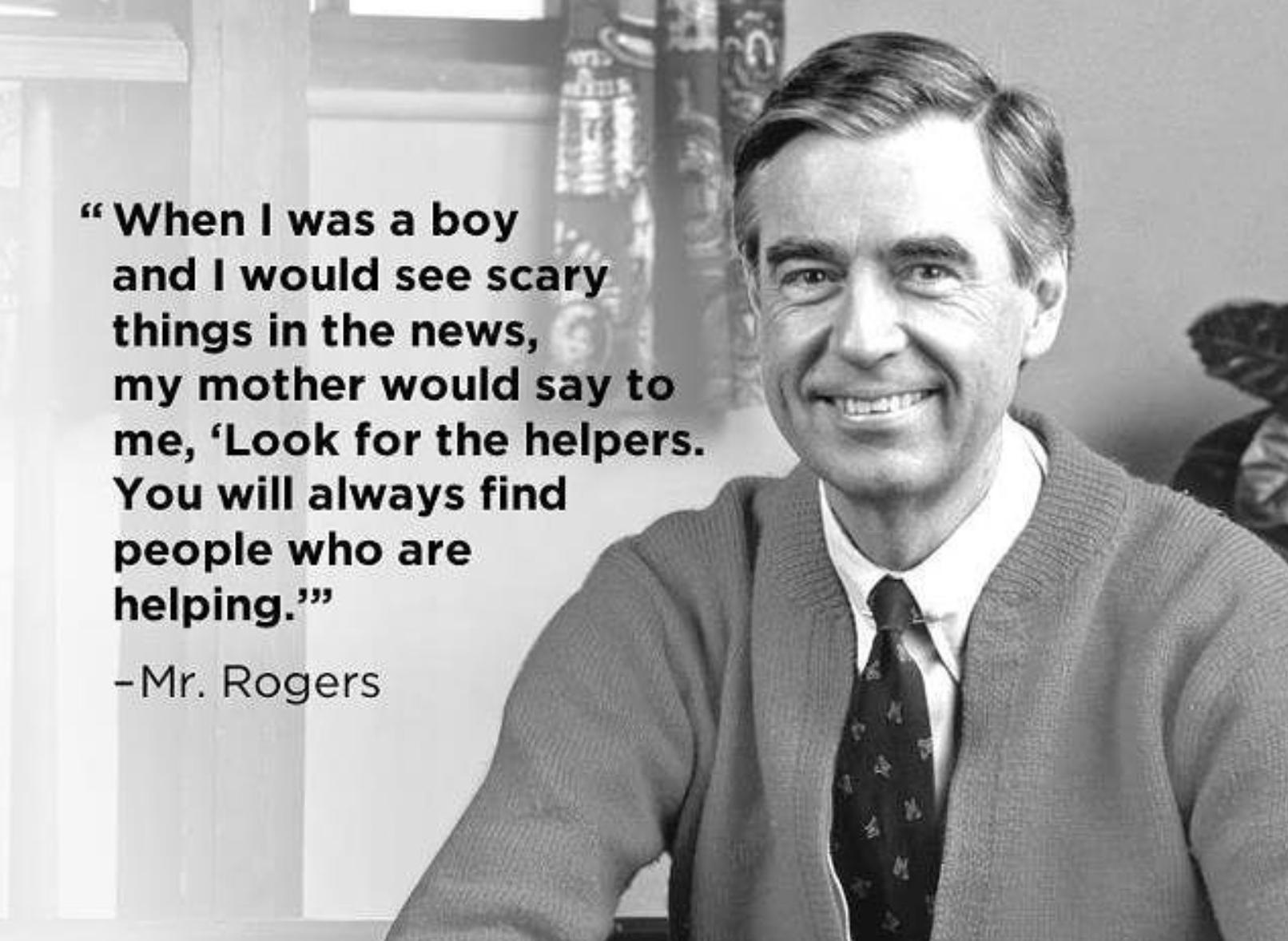 """ When I was a boy and I would see scary 1 things' In the news, - my mother would 5 Wt me, 'Look for the helpe You will always find people who are ., helping-3"" _ ' M —Mr. Rogers ' ' "" ' https://inspirational.ly"