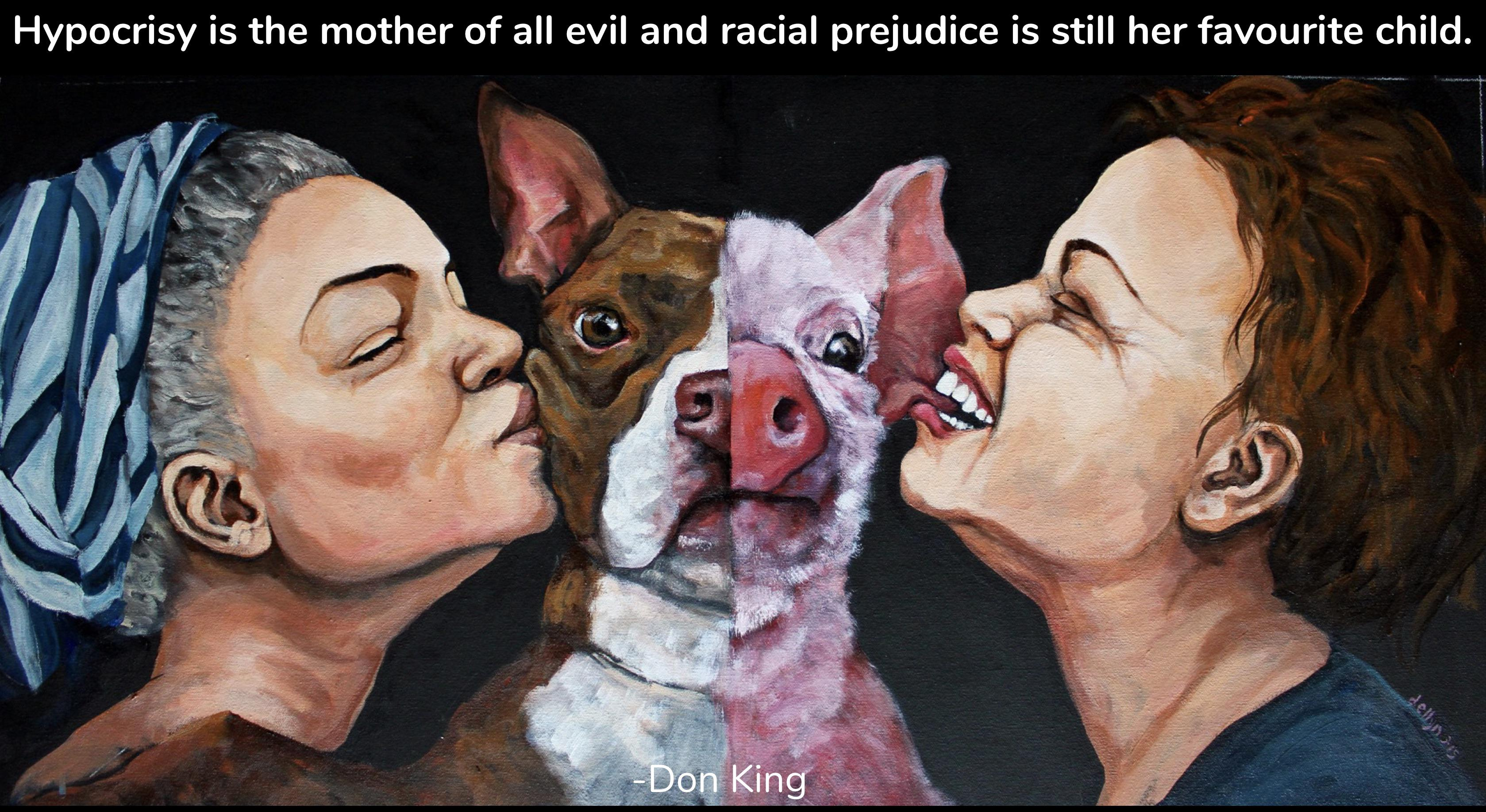 Hypocrisy is the mother of all evil and racial prejudice is still her favourite child. -Don King [3358 × 1834] (Artist Dana Ellyn)