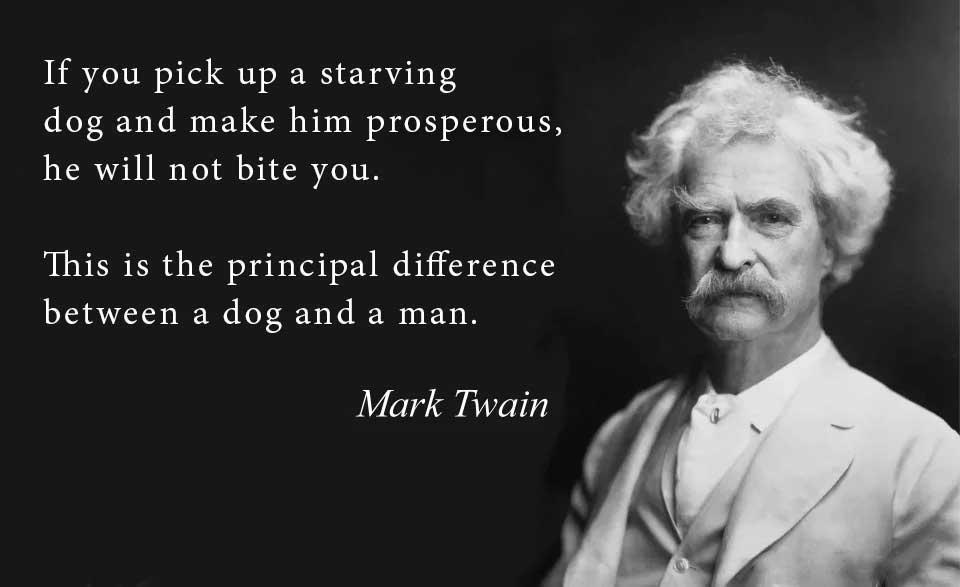 If you pick up a starving dog and make him prosperous, he will not bite you. This is the principal difference between a dog and a man. – Mark Twain [960×570]