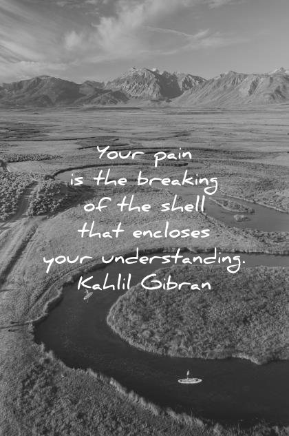 """Your pain is the breaking of the shell that encloses your understanding"". – Kahil Gibran [420×633]"