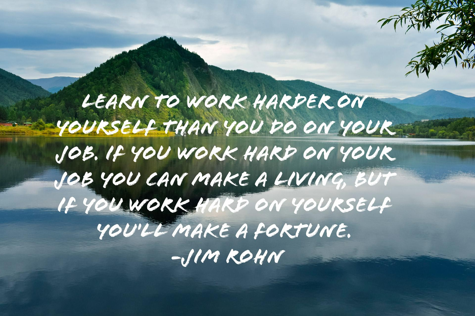 """Learn to work harder on yourself than you do on your job. If you work hard on your job you …"" – Jim Rohn (1920×1275)"