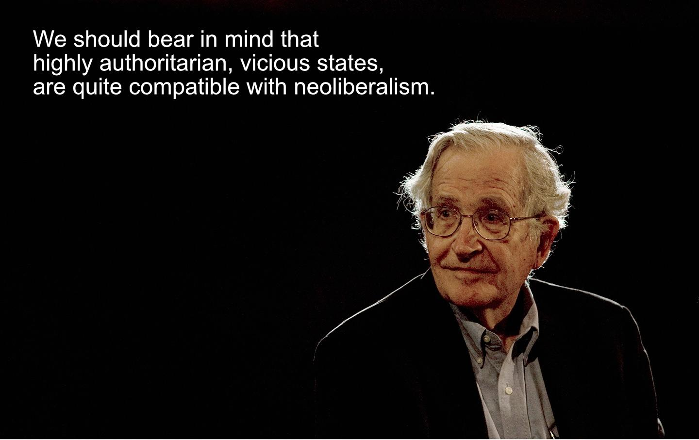 """We should bear in mind that highly authoritarian, vicious states, are quite compatible with neoliberalism"" – Noam Chomsky [1440×907]"