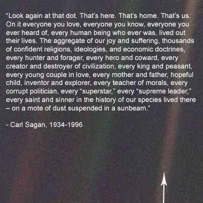 """Look again at that dot That's here. That's home. That's us; On it everyone you love. everyone you know. everyone you ever heard of. every human being who ever was. lived out: their lives. The aggregate of ourjoy and suffering, thousands of confident religions. ideologies, and economic doctrines, every hunter and forager. every hero and coward. every creator and destroyer of civilization. every king and peasant, every young couple in love. every mother and father. hopeful child. inventor and explorer. every teacher of morals. every corrupt politician. every ""superstar."" every ""supreme leeder.' every saint and sinner in the history of our species lived there - on a mote of dust suspended in a sunbeam."" - Carl Sagan. 1934—1996 https://inspirational.ly"