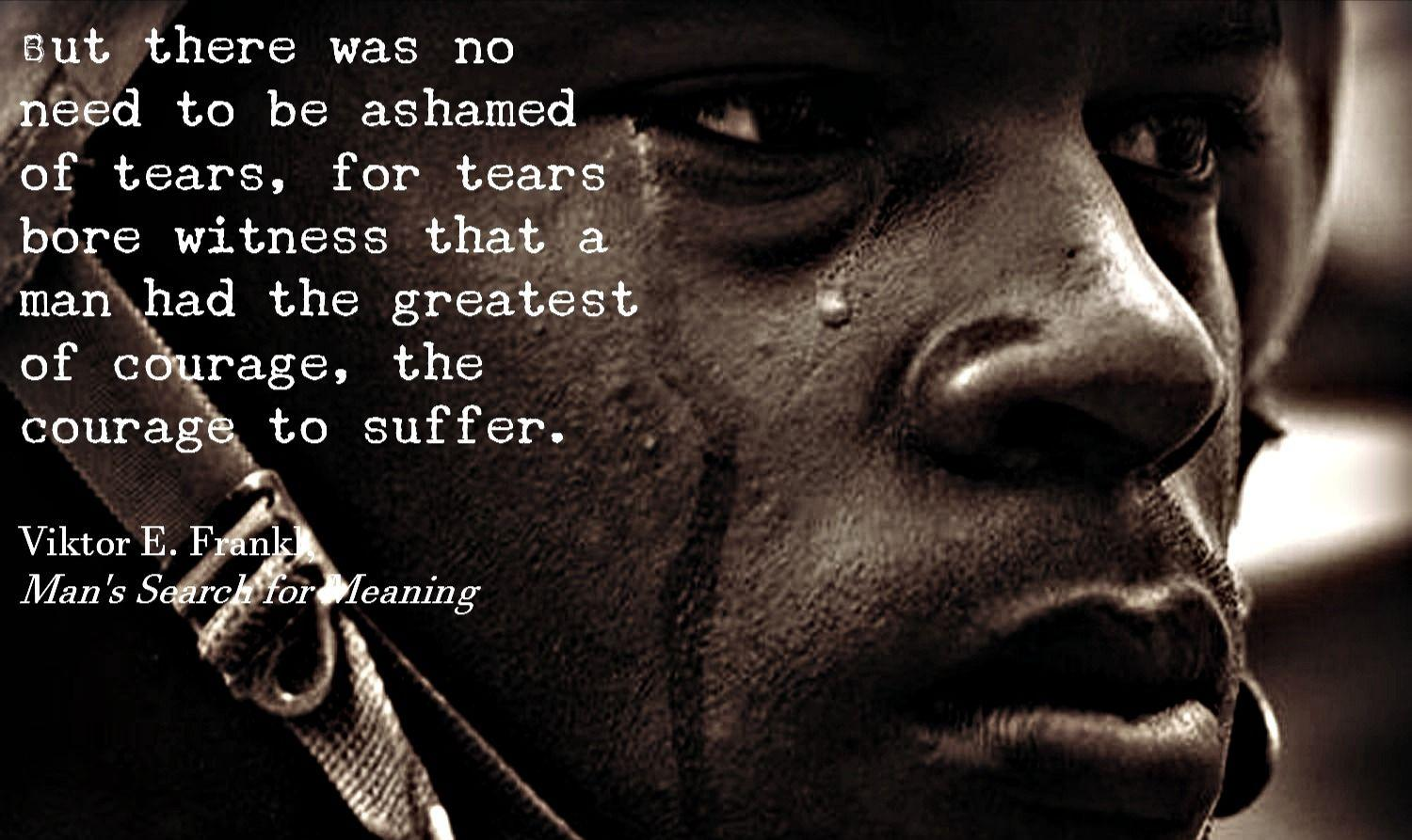"""But there was no need to be ahamed of tears, for tears bore witness that a man had the greatest of courage,the courage to suffer."" Victor E. Frank [1920 X 1080]"