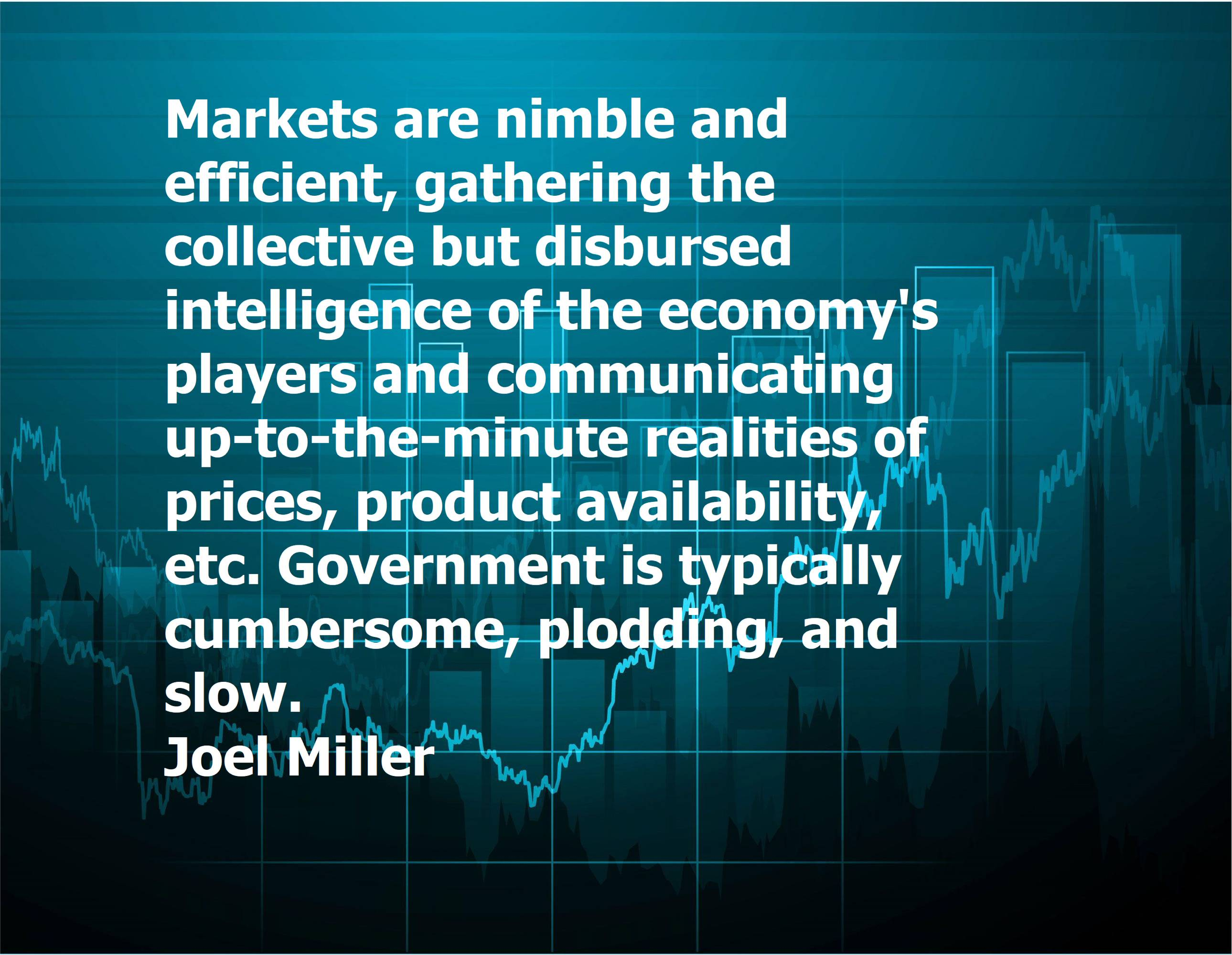 """Markets are nimble and efficient, gathering the collective but disbursed intelligence of the economy's players and communicating up-to-the-minute realities of prices, product availability, etc. Government is typically cumbersome, plodding, and slow."" – Joel Miller [2800×2171]"