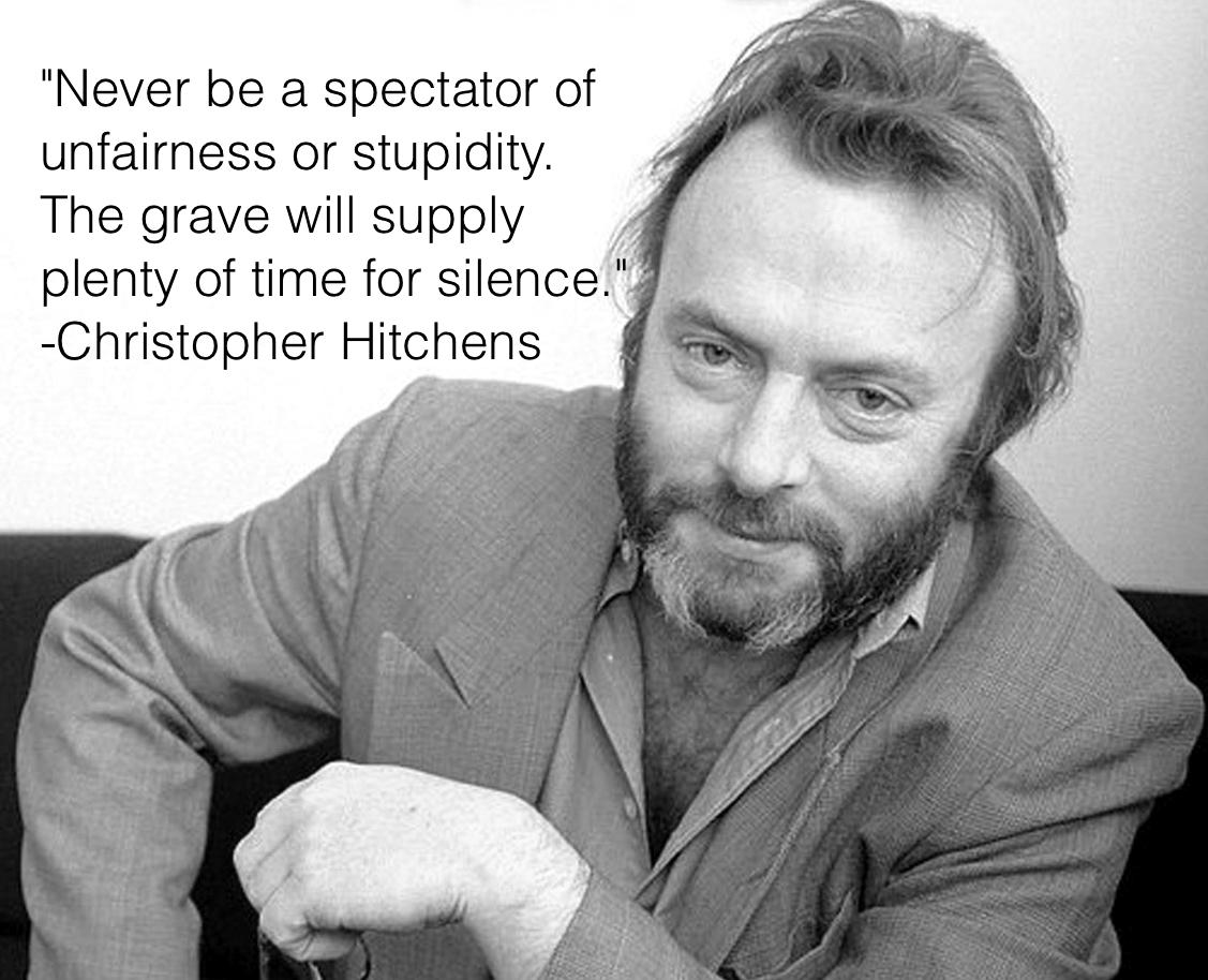 Never be a spectator of unfairness or stupidity. The grave will provide plenty of time for silence. – Christopher Hitches (Happy birthday) [1127×914]