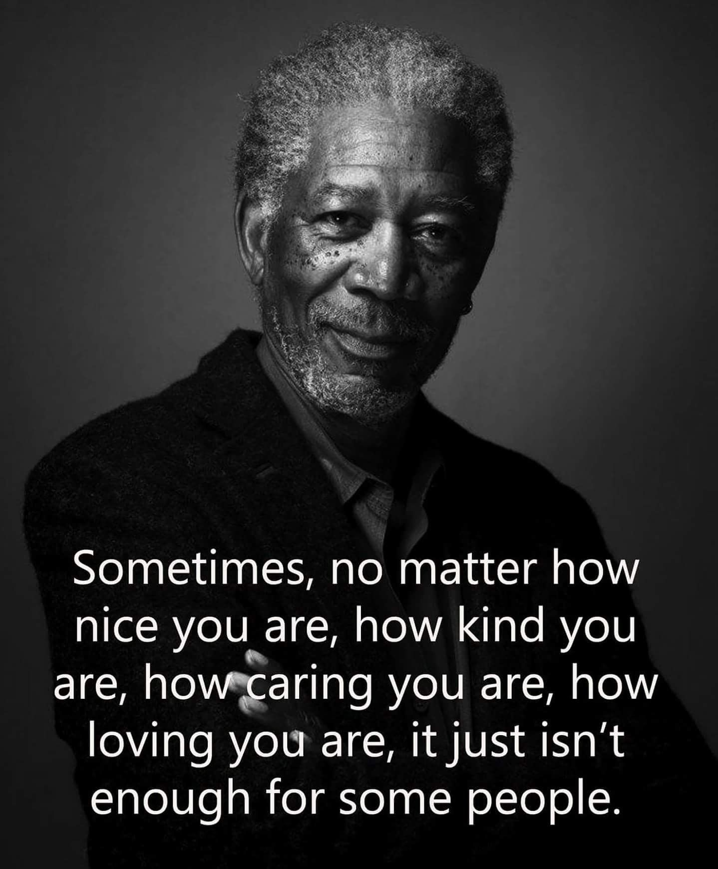 Sometimes no matter how nice you are, its just isn't enough for some people[1438*1741] By Morgan Freeman