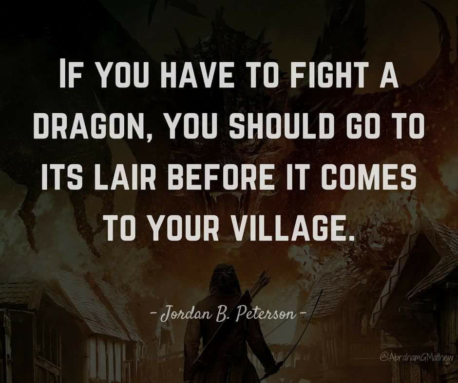 If you have to fight a dragon, you should go to It's lair before it comes to your village. – Jordan B. Peterson [940×788]