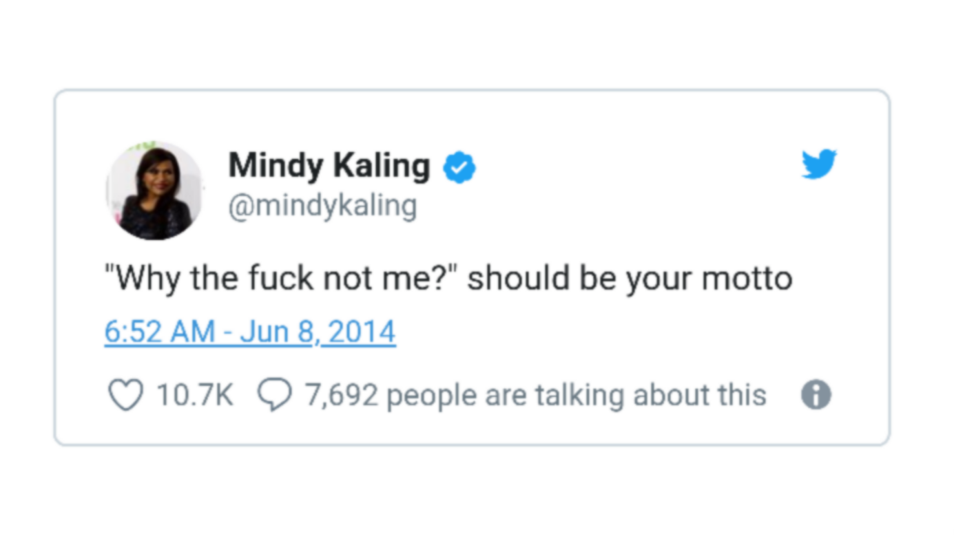"""' Mindy Kaling a y @mindykaling """"Why the fuck not me?"""" should be your motto 6:52 AM - Jun 8, 2014 Q 10.7K Q 7,692 people are talking about this 0 https://inspirational.ly"""