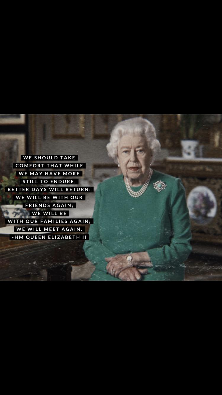 """WE MAY HAVE MORE STILL TO ENDURE. —— .'_ BETTER DAYS WILL RETURN: 'x"""" A ' WE WILL BE WITH OUR FRIFNISS AGAIN; w"""" _ we WILL BE WITH OUR FAMILIES AGAIN; . WE WILL MEET AGAIN. m -HM QUEEN ELIZABETH ll 5-. https://inspirational.ly"""