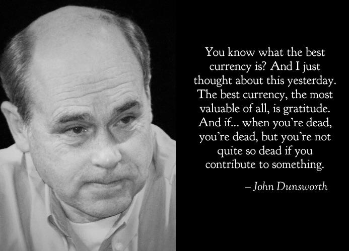 You know what the best currency is? And I just thought about this yesterday. The best currency, the most valuable of all, is gratitude. And if.. When you're dead, you're dead, but you're not quite so dead if you contribute to something. – John Dunsworth [693×499]