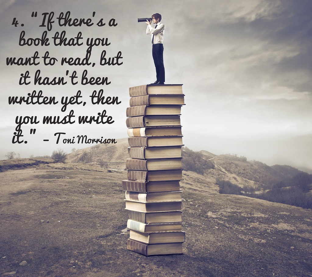 If there's a book that you want to read, but it hasn't been written yet , then you must write it- Toni Morrison ( 1024 * 908 )