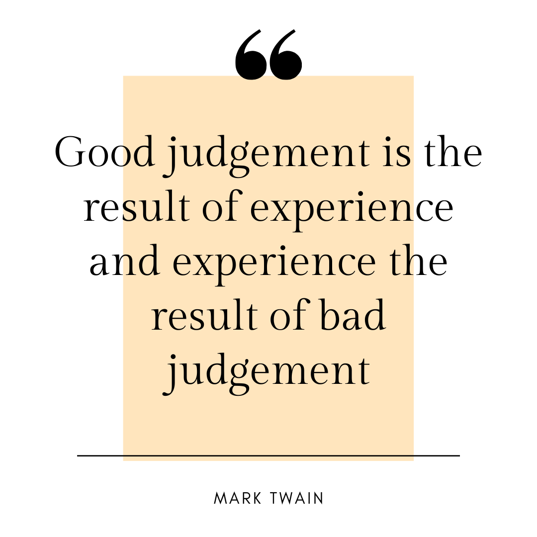 [IMAGE] Good judgement is the result of experience and experience is the result of bad judgement – Mark Twain