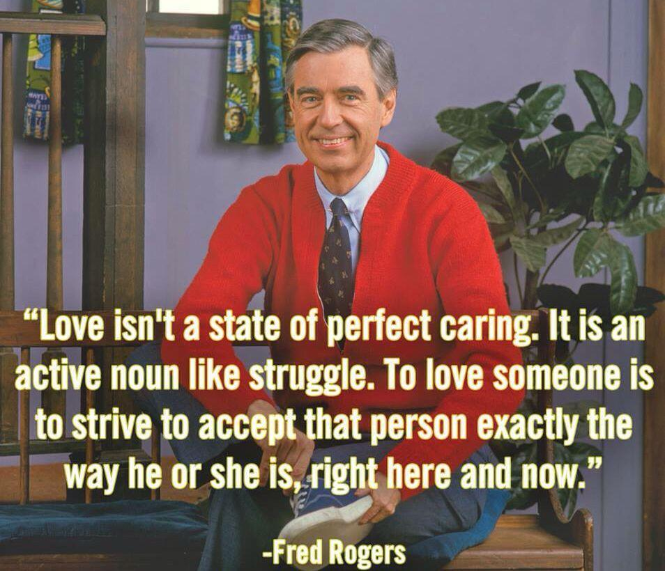 """Love isn't a state of perfect caring. It is an active noun like struggle. To love someone is to strive to accept that person exactly the way he or she is, right here and now."" – Fred Rogers [954×820]"