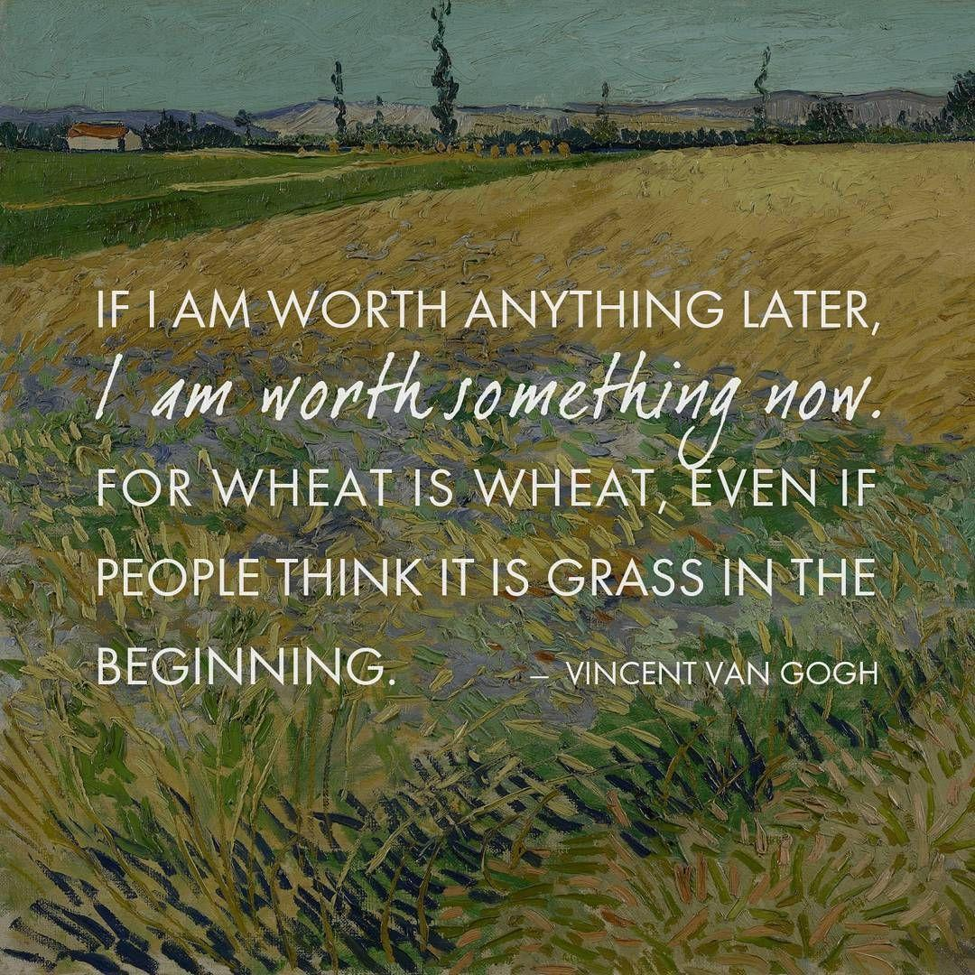 """If I am worth anything later, I am worth something now. For wheat is wheat, even if people think it is grass in the beginning."" – Vincent Van Gogh [1080×1080]"