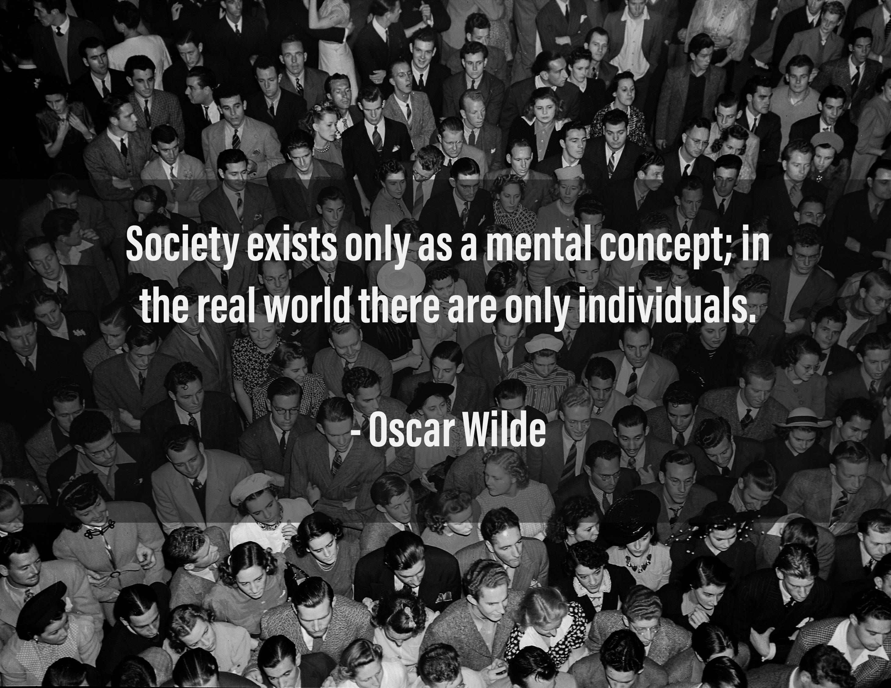 """Society exists only as a mental concept; in the real world there are only individuals."" – Oscar Wilde (2918×2254)"