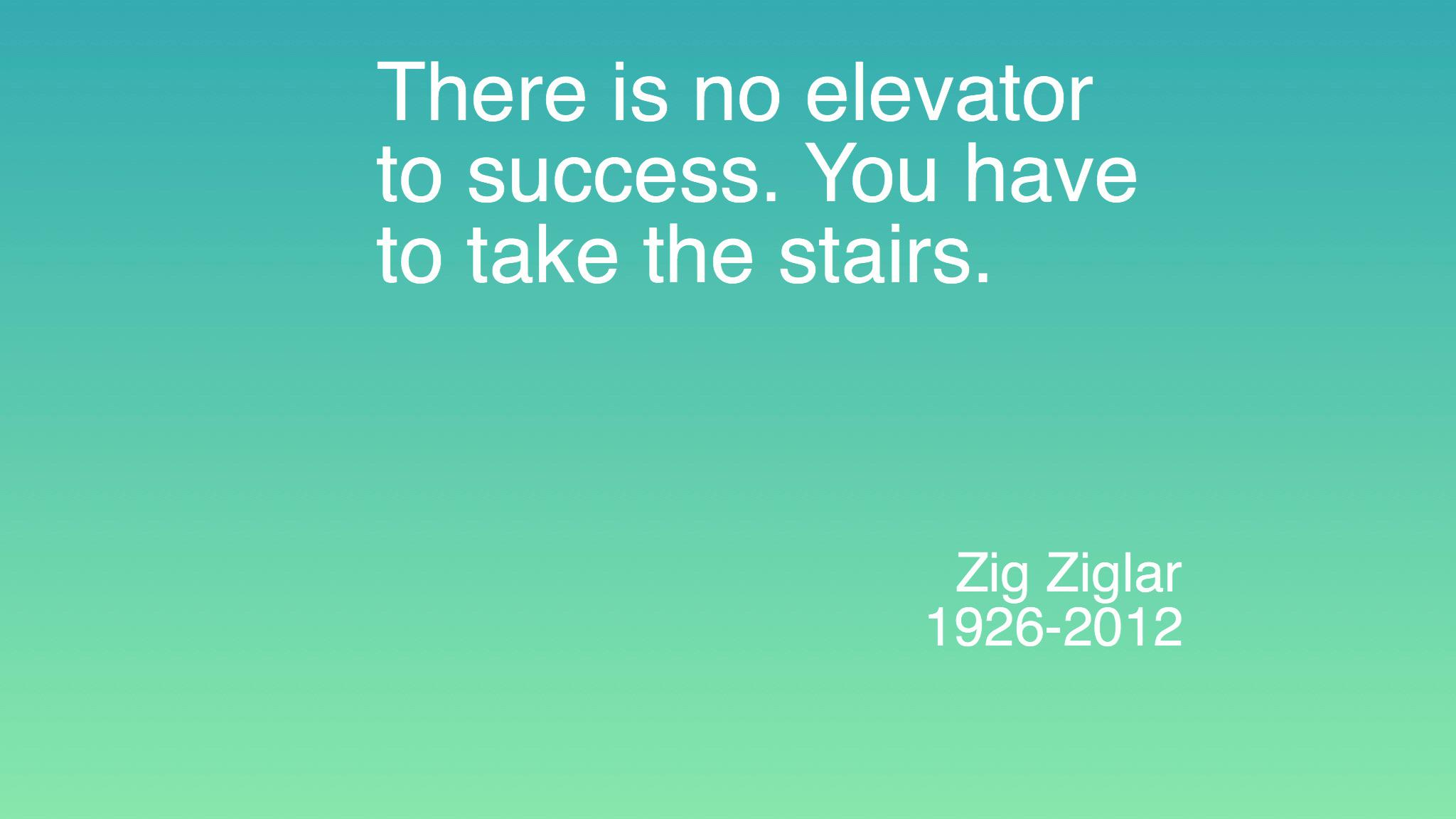 There is no elevator to success. You have to take the stairs. – Zig Ziglar (2048×1152)