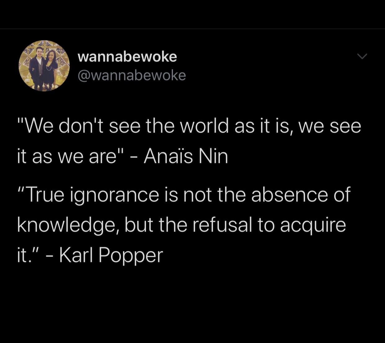 ". wannabewoke ' {b @wannabewoke I '. ""We don't see the world as it is, we see it as we are"" — Anai's Nin ""True ignorance is not the absence of knowledge, but the refusal to acquire it."" — https://inspirational.ly"