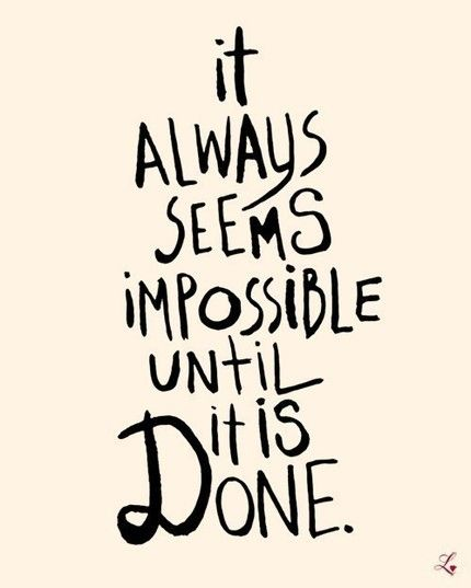 [Image] It always seems impossible until it is done